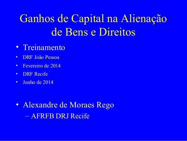 Ganhos de Capital na Alienação de Bens e Direitos • Treinamento • DRF João Pessoa • Fevereiro de 2014 • DRF Recife • Junho...