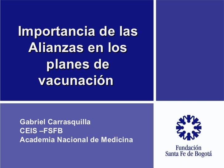 Importancia de las Alianzas en los planes de vacunación  Gabriel Carrasquilla CEIS –FSFB Academia Nacional de Medicina