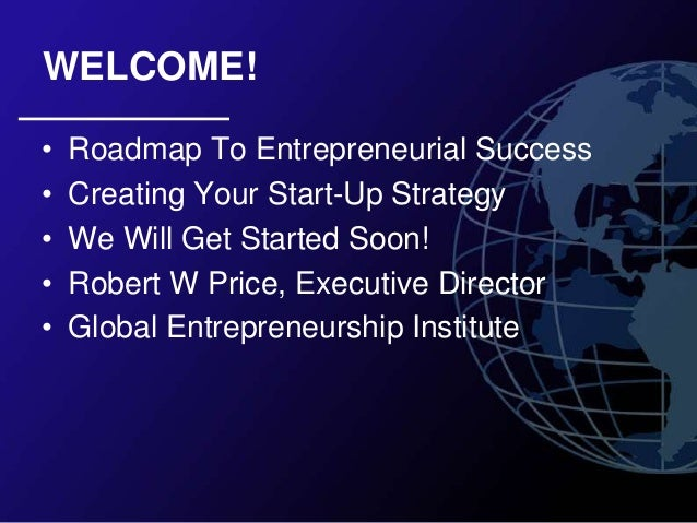 WELCOME!•   Roadmap To Entrepreneurial Success•   Creating Your Start-Up Strategy•   We Will Get Started Soon!•   Robert W...