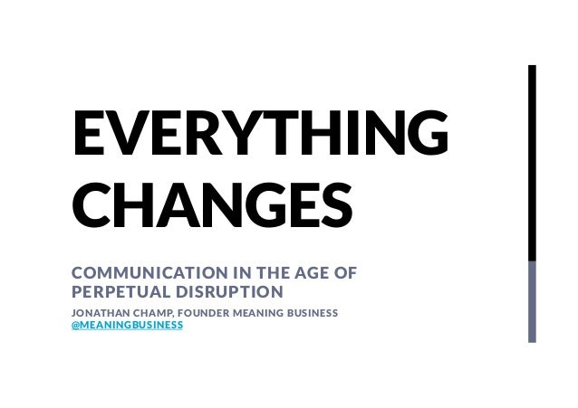 EVERYTHING CHANGES COMMUNICATION IN THE AGE OF PERPETUAL DISRUPTION JONATHAN CHAMP, FOUNDER MEANING BUSINESS @MEANINGBUSIN...