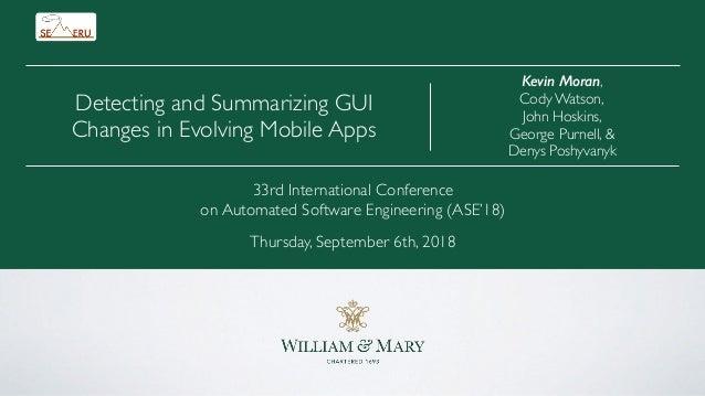 Kevin Moran, Cody Watson, John Hoskins, George Purnell, & Denys Poshyvanyk Detecting and Summarizing GUI Changes in Evolvi...