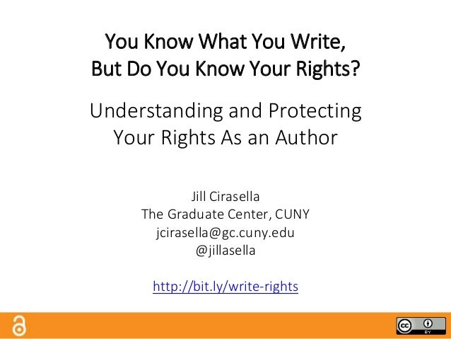 You Know What You Write, But Do You Know Your Rights? Understanding and Protecting Your Rights As an Author Jill Cirasella...