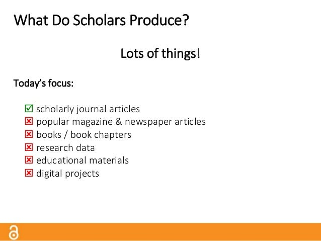 What Do Scholars Produce? Lots of things! Today's focus:  scholarly journal articles  popular magazine & newspaper artic...