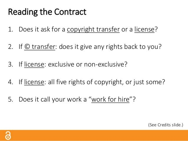 Reading the Contract 1. Does it ask for a copyright transfer or a license? 2. If © transfer: does it give any rights back ...