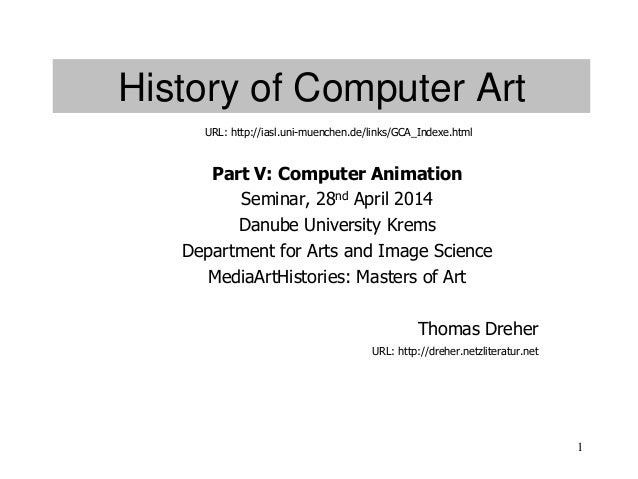 1 History of Computer Art Part V: Computer Animation Seminar, 28nd April 2014 Danube University Krems Department for Arts ...