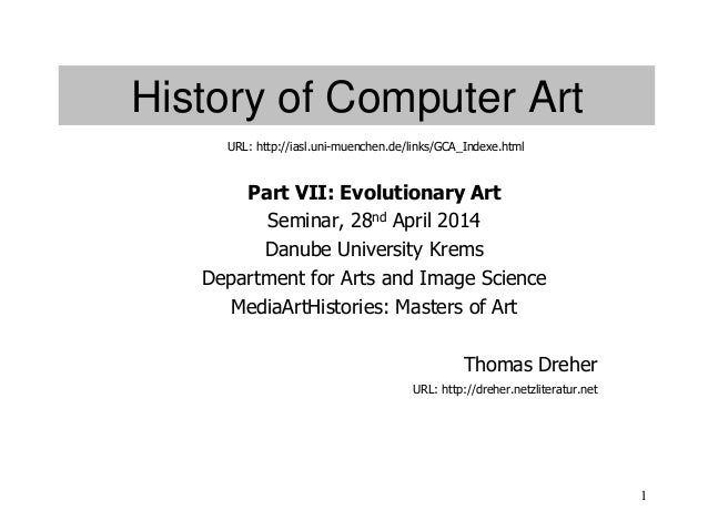 1 History of Computer Art Part VII: Evolutionary Art Seminar, 28nd April 2014 Danube University Krems Department for Arts ...