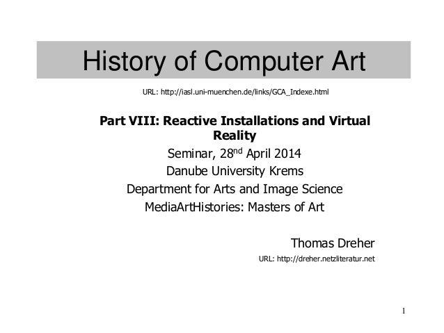 1 History of Computer Art Part VIII: Reactive Installations and Virtual Reality Seminar, 28nd April 2014 Danube University...