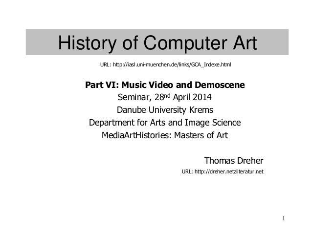 1 History of Computer Art Part VI: Music Video and Demoscene Seminar, 28nd April 2014 Danube University Krems Department f...