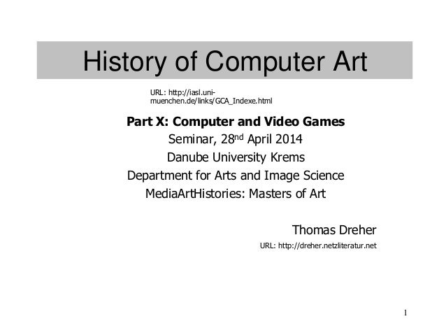 1 History of Computer Art Part X: Computer and Video Games Seminar, 28nd April 2014 Danube University Krems Department for...