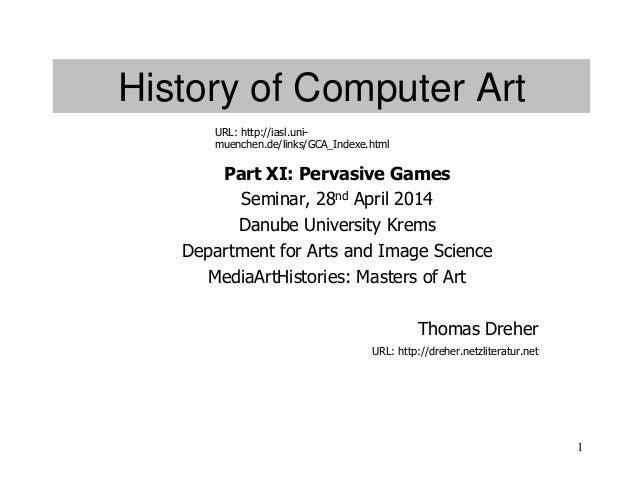1 History of Computer Art Part XI: Pervasive Games Seminar, 28nd April 2014 Danube University Krems Department for Arts an...