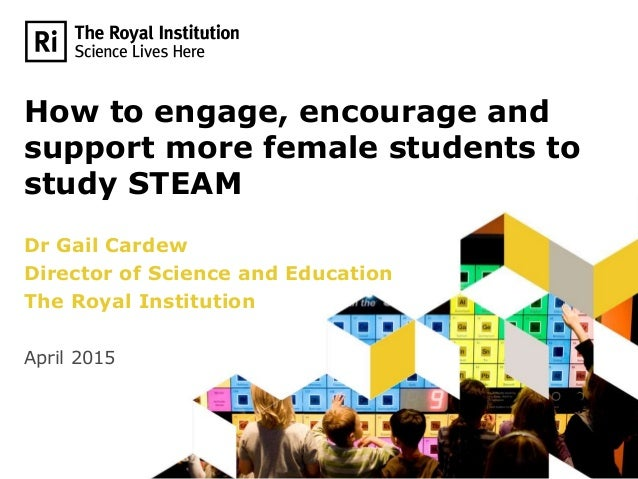 How to engage, encourage and support more female students to study STEAM Dr Gail Cardew Director of Science and Education ...