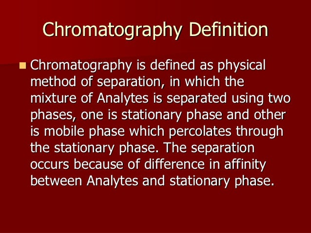 Chromatography DefinitionChromatography is defined as physicalmethod of separation, in which themixture of Analytes is sep...