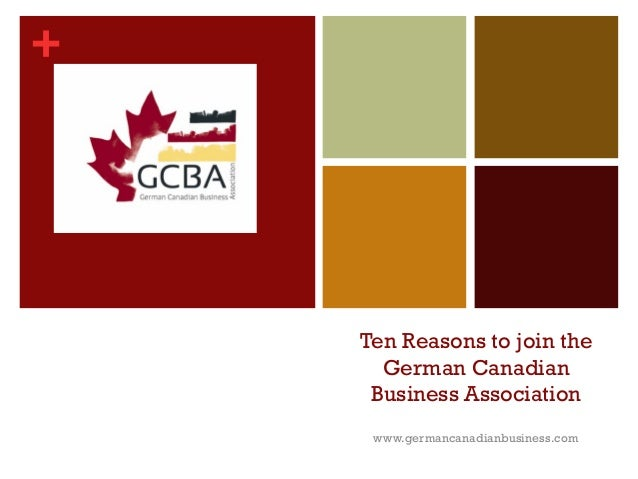+ Ten Reasons to join the German Canadian Business Association www.germancanadianbusiness.com