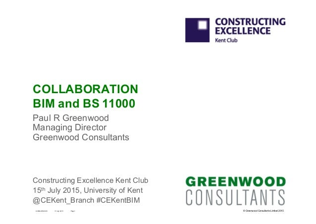 © Greenwood Consultants Limited 2015 COLLABORATION BIM and BS 11000 Paul R Greenwood Managing Director Greenwood Consultan...