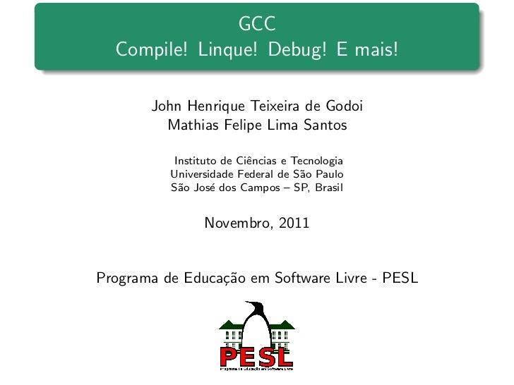 GCC  Compile! Linque! Debug! E mais!       John Henrique Teixeira de Godoi         Mathias Felipe Lima Santos          Ins...