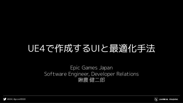 #UE4 | #gcconf2020 UE4で作成するUIと最適化手法 Epic Games Japan Software Engineer, Developer Relations 鍬農 健二郎