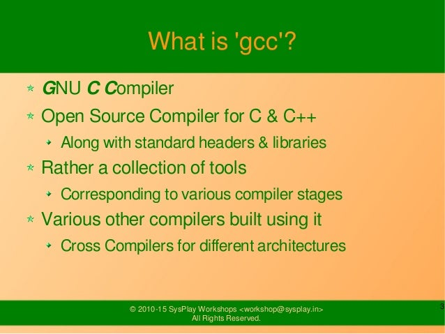 3© 2010-15 SysPlay Workshops <workshop@sysplay.in> All Rights Reserved. What is 'gcc'? GNU C Compiler Open Source Compiler...