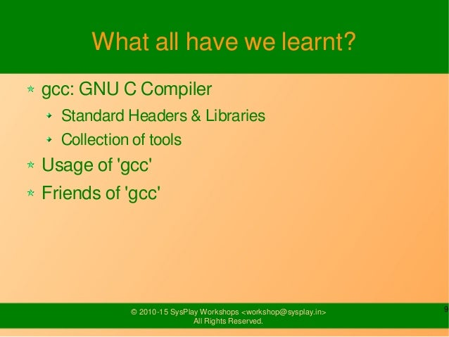9© 2010-15 SysPlay Workshops <workshop@sysplay.in> All Rights Reserved. What all have we learnt? gcc: GNU C Compiler Stand...
