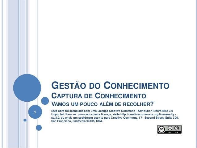 GESTÃO DO CONHECIMENTO CAPTURA DE CONHECIMENTO VAMOS UM POUCO ALÉM DE RECOLHER? 1 Esta obra foi licenciada com uma Licença...