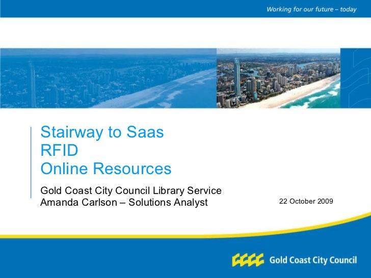 Stairway to Saas RFID Online Resources Gold Coast City Council Library Service Amanda Carlson – Solutions Analyst 22 Octob...