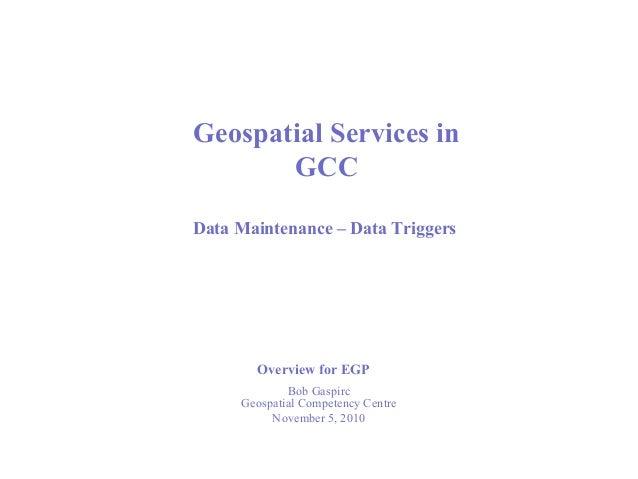 Bob Gaspirc Geospatial Competency Centre November 5, 2010 Geospatial Services in GCC Data Maintenance – Data Triggers Over...