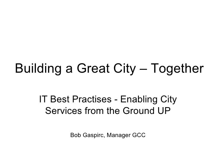 Building a Great City – Together    IT Best Practises - Enabling City      Services from the Ground UP           Bob Gaspi...