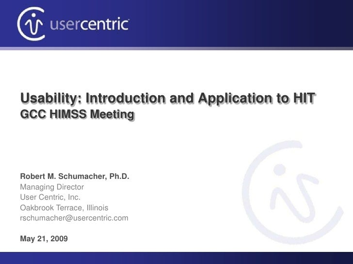 Usability: Introduction and Application to HIT GCC HIMSS Meeting     Robert M. Schumacher, Ph.D. Managing Director User Ce...