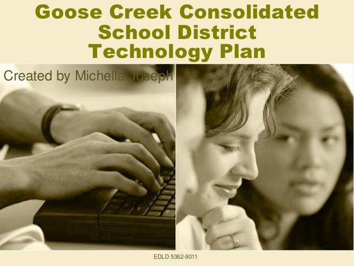 Goose Creek Consolidated         School District        Technology PlanCreated by Michella Joseph                      EDL...