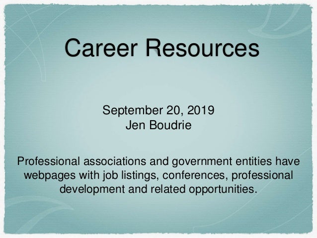 Career Resources September 20, 2019 Jen Boudrie Professional associations and government entities have webpages with job l...