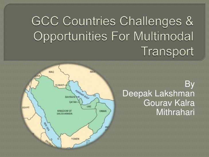 GCC Countries Challenges & Opportunities For Multimodal Transport<br />By   <br />Deepak Lakshman<br />Gourav Kalra<br />M...
