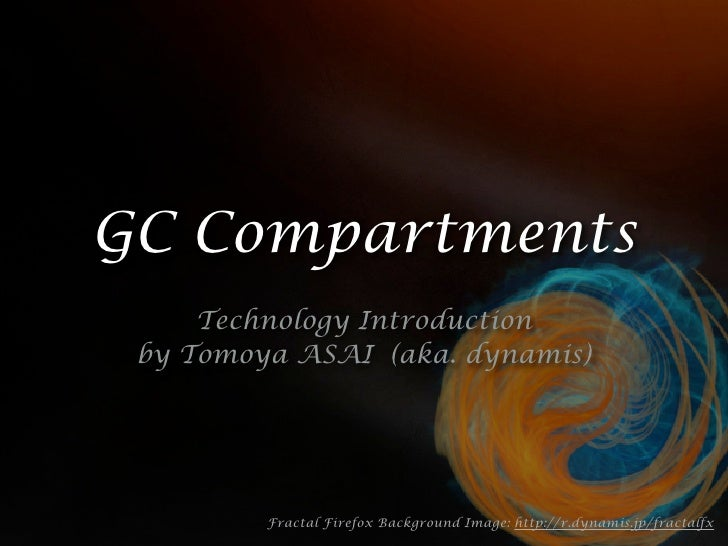 GC Compartments      Technology Introduction  by Tomoya ASAI (aka. dynamis)              Fractal Firefox Background Image:...