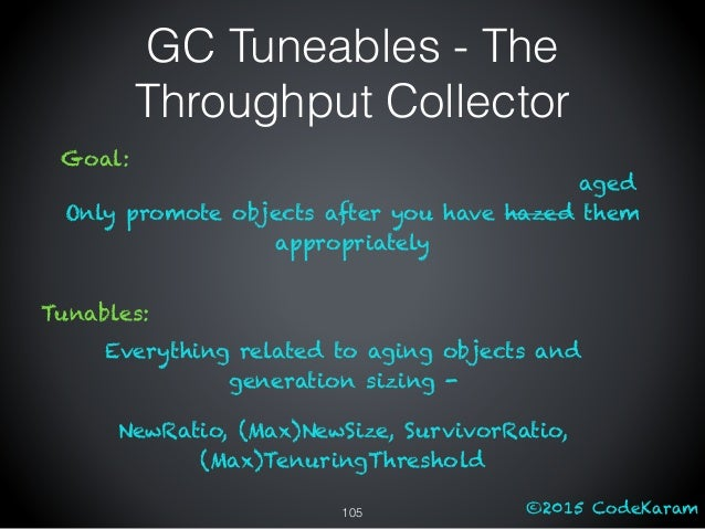 ©2015 CodeKaram GC Tuneables - The Throughput Collector Goal: Only promote objects after you have hazed them appropriately...