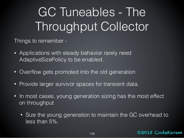 ©2015 CodeKaram GC Tuneables - The Throughput Collector Things to remember - • Applications with steady behavior rarely ne...