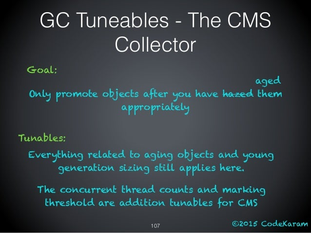 ©2015 CodeKaram GC Tuneables - The CMS Collector Goal: Only promote objects after you have hazed them appropriately aged T...