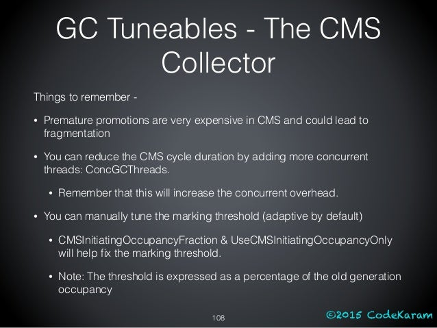 ©2015 CodeKaram GC Tuneables - The CMS Collector Things to remember - • Premature promotions are very expensive in CMS and...