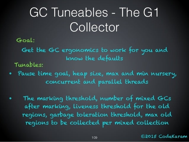 ©2015 CodeKaram GC Tuneables - The G1 Collector Goal: Get the GC ergonomics to work for you and know the defaults Tunables...