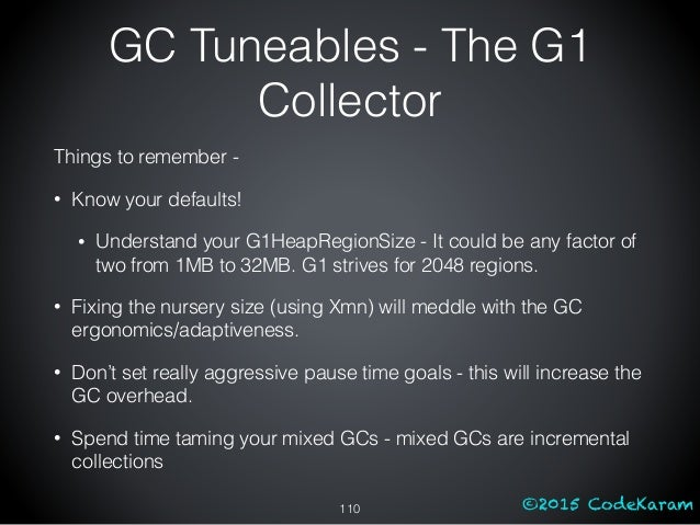 ©2015 CodeKaram GC Tuneables - The G1 Collector Things to remember - • Know your defaults! • Understand your G1HeapRegionS...