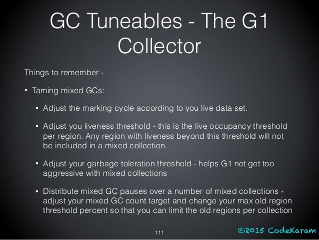 ©2015 CodeKaram GC Tuneables - The G1 Collector Things to remember - • Taming mixed GCs: • Adjust the marking cycle accord...