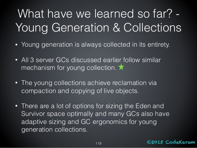 ©2015 CodeKaram What have we learned so far? - Young Generation & Collections • Young generation is always collected in it...