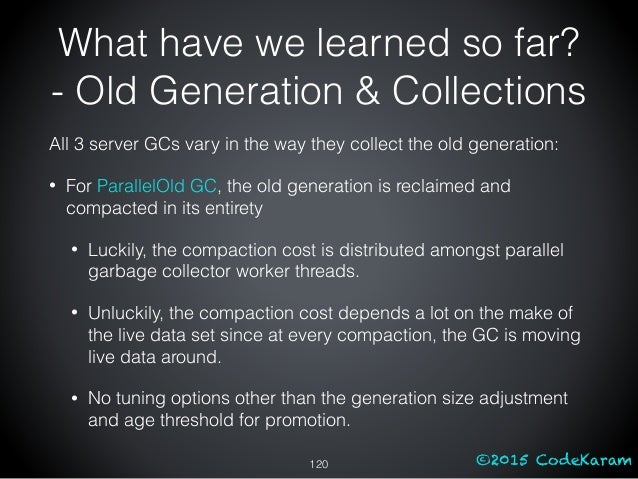 ©2015 CodeKaram All 3 server GCs vary in the way they collect the old generation: • For ParallelOld GC, the old generation...