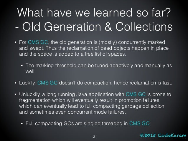 ©2015 CodeKaram • For CMS GC, the old generation is (mostly) concurrently marked and swept. Thus the reclamation of dead o...