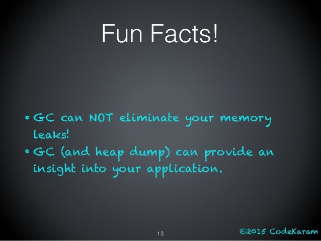 ©2015 CodeKaram Fun Facts! • GC can NOT eliminate your memory leaks! • GC (and heap dump) can provide an insight into your...
