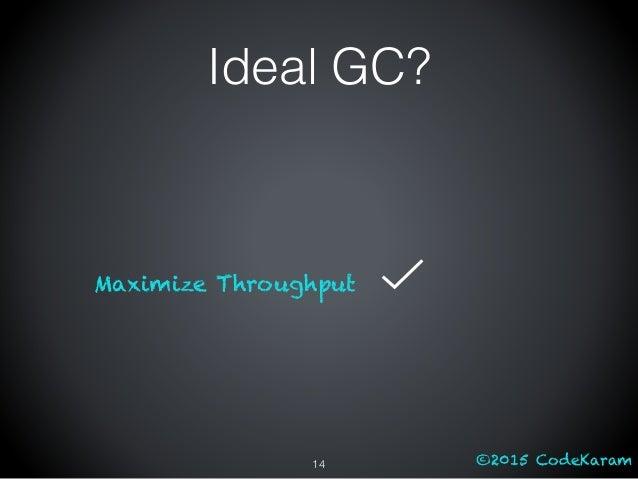 ©2015 CodeKaram Ideal GC? Maximize Throughput 14