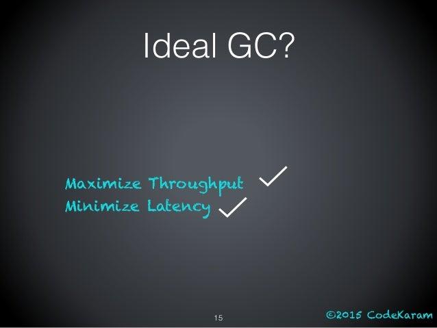 ©2015 CodeKaram Ideal GC? Maximize Throughput Minimize Latency 15