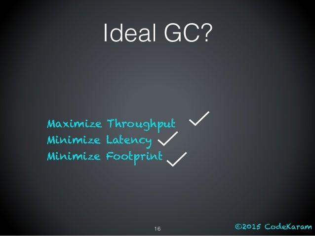 ©2015 CodeKaram Ideal GC? Maximize Throughput Minimize Latency Minimize Footprint 16