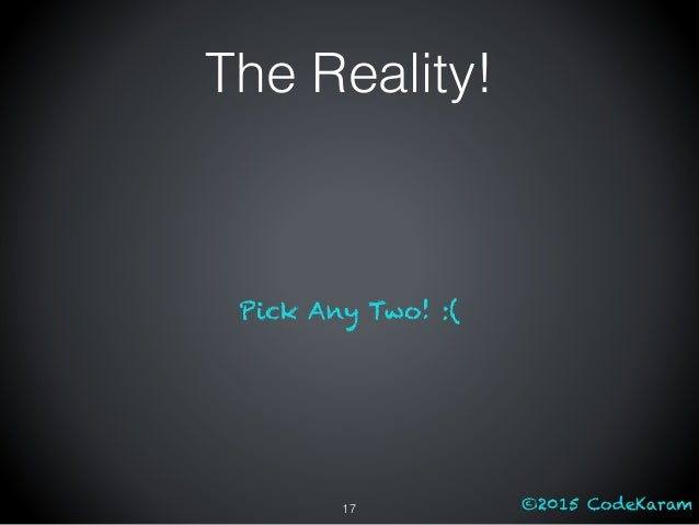 ©2015 CodeKaram The Reality! Pick Any Two! :( 17