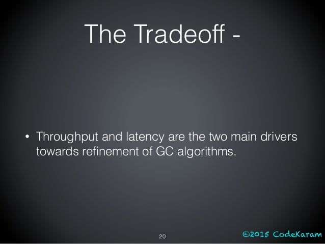 ©2015 CodeKaram The Tradeoff - • Throughput and latency are the two main drivers towards refinement of GC algorithms. 20