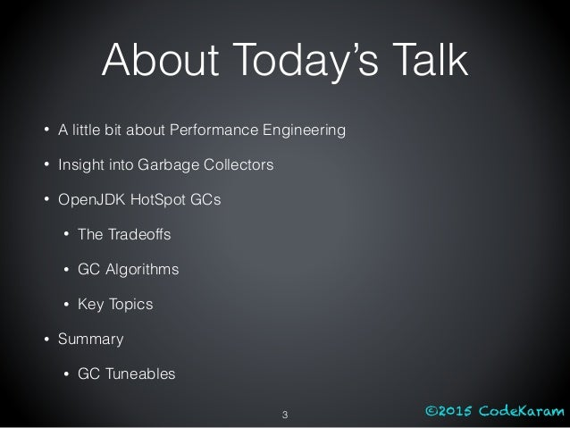 ©2015 CodeKaram About Today's Talk • A little bit about Performance Engineering • Insight into Garbage Collectors • OpenJD...