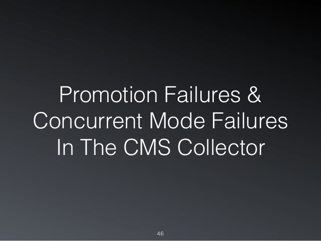 Promotion Failures & Concurrent Mode Failures In The CMS Collector 46