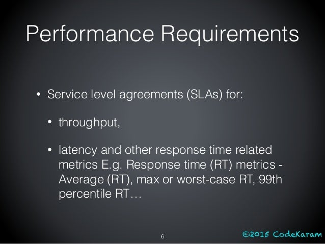 ©2015 CodeKaram Performance Requirements • Service level agreements (SLAs) for: • throughput, • latency and other response...